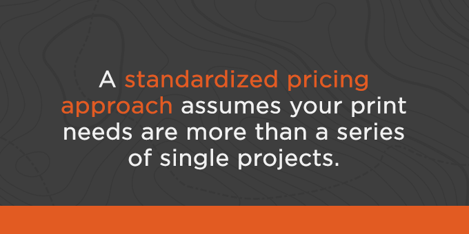 If print jobs are more than single projects, standardized pricing may be beneficial.