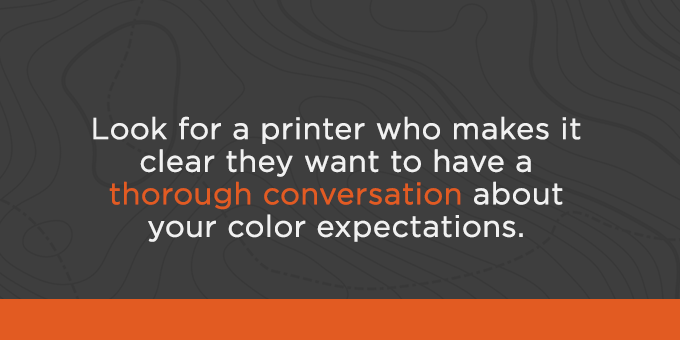 Partner with a printer who wants to have a conversation about color expectations.