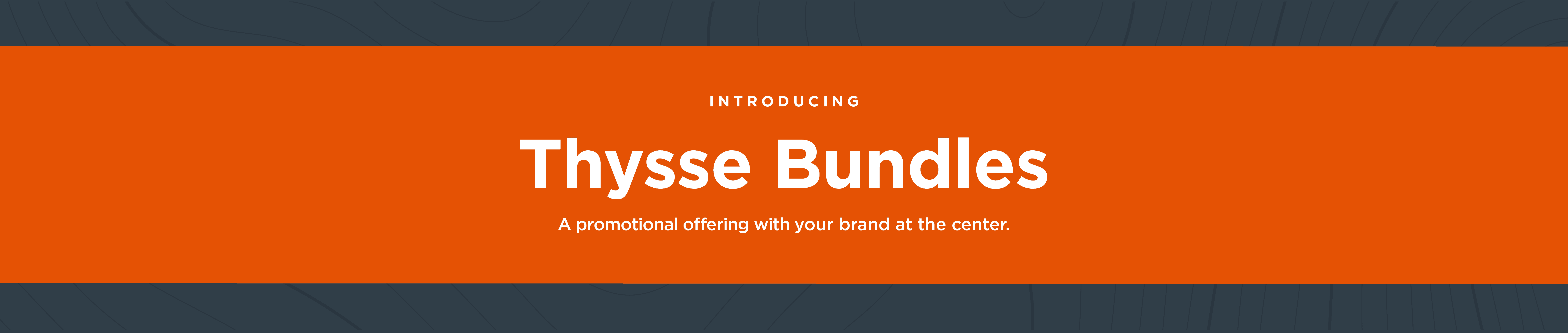 Introducing Thysse Bundles :A promotional offering with your brand at the center.